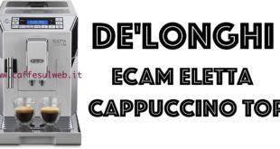 De Longhi ECAM Eletta Cappuccino TOP Recensioni Opinione Prezzo